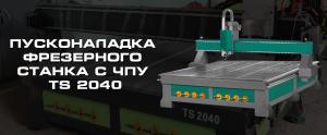 Пуск и наладка в УФЕ — фрезерный станок c ЧПУ TS 2040