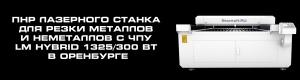 Пусконаладочные работы в Оренбурге, запуск лазерного станка для резки металлов и неметаллов с чпу lm hybrid 1325/300 вт